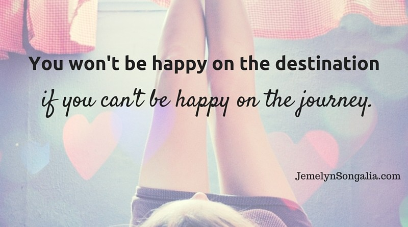 You won't be happy on the destination, if you can't be happy on the journey.