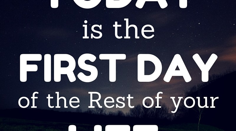 Today is the start of the rest of your life.